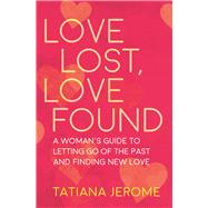 Love Lost, Love Found A Woman's Guide to Letting Go of the Past and Finding New Love by Jerome, Tatiana, 9781608684779