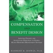 Compensation and Benefit Design Applying Finance and Accounting Principles to Global Human Resource Management Systems by Biswas, Bashker D., 9780133064780