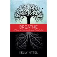 Breathe: A Memoir of Motherhood, Grief, and Family Conflict by Kittel, Kelly, 9781938314780