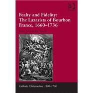 Fealty and Fidelity: The Lazarists of Bourbon France, 1660-1736 by Smith,Seßn Alexander, 9781472444783