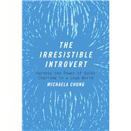 The Irresistible Introvert: Harness the Power of Quiet Charisma in a Loud World by Chung, Michaela, 9781510704787