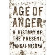 Age of Anger A History of the Present by Mishra, Pankaj, 9780374274788