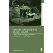 The San Francisco System and Its Legacies: Continuation, Transformation and Historical Reconciliation in the Asia-Pacific by Hara; Kimie, 9781138794788