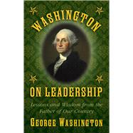 Washington on Leadership: Lessons and Wisdom from the Father of Our Country by Washington, George, 9781629144788