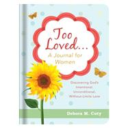 Too Loved. . . a Journal for Women: Discovering God's Intentional, Unconditional, Without-limits Love by Coty, Debora M., 9781634094788