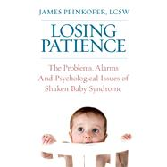 Losing Patience The Problems, Alarms and Psychological Issues of Shaken Baby Syndrome by Peinkofer, James, 9780882824789