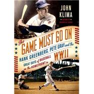 The Game Must Go On Hank Greenberg, Pete Gray, and the Great Days of Baseball on the Home Front in WWII by Klima, John, 9781250064790