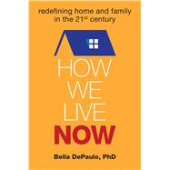 How We Live Now Redefining Home and Family in the 21st Century by DePaulo, Bella, 9781582704791