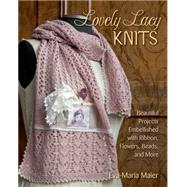 Lovely Lacy Knits: Beautiful Projects Embellished With Ribbon, Flowers, Beads, and More by Maier, Eva-maria, 9780811714792
