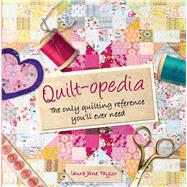 Quilt-opedia The Only Quilting Reference You'll Ever Need by Taylor, Laura Jane, 9781250044792