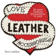 Love Leather Accessories: 20 Easy Leather Accessories to Sew by Larkins, Zoe, 9781446304792