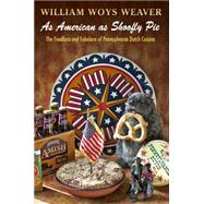 As American As Shoofly Pie: The Foodlore and Fakelore of Pennsylvania Dutch Cuisine by Weaver, William Woys, 9780812244793
