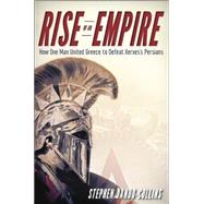 Rise of an Empire : How One Man United Greece to Defeat Xerxes′ Persians by Dando-Collins, Stephen, 9781118454794