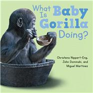 What Is Baby Gorilla Doing? by Nippert-Eng, Christena; Dominski, John; Martinez, Miguel, 9781627794794