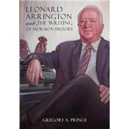 Leonard Arrington and the Writing of Mormon History by Prince, Gregory A., 9781607814795