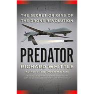 Predator The Secret Origins of the Drone Revolution by Whittle, Richard, 9781250074799