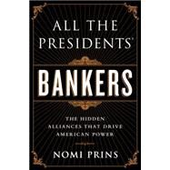 All the Presidents' Bankers: The Hidden Alliances That Drive American Power by Prins, Nomi, 9781568584799