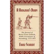 A Hangman's Diary: The Journal of Master Franz Schmidt, Public Executioner of Nuremberg, 1573-1617 by Schmidt, Franz; Keller, Albrecht; Calvert, C.; Gruner, A. W., 9781629144801