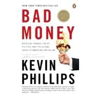 Bad Money : Reckless Finance, Failed Politics, and the Global Crisis of American Capitalism by Phillips, Kevin, 9780143114802
