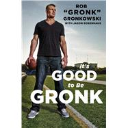 It's Good to Be the Gronk by Gronkowski, Rob; Rosenhaus, Jason (CON), 9781476754802
