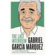 Gabriel Garcia Marquez: The Last Interview by GARCÍA MÁRQUEZ, GABRIELSTREITFELD, DAVID, 9781612194806