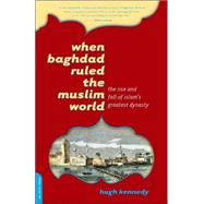 When Baghdad Ruled the Muslim World : The Rise and Fall of Islam's Greatest Dynasty by Kennedy, Hugh, 9780306814808
