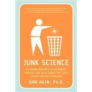 Junk Science An Overdue Indictment of Government, Industry, and Faith Groups That Twist Science for Their Own Gain by Agin, Dan, Ph.D., 9780312374808