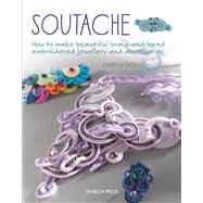 Soutache How to make beautiful braid-and-bead embroidered jewelry and accessories by Ciotti, Donatella, 9781782214809