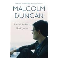 I Want to Be a God Gazer: A Fresh Vision for Your Life by Duncan, Malcolm, 9780857214812