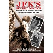 Jfk's Secret Doctor: The Remarkable Life of Medical Pioneer and Legendary Rock Climber Hans Kraus by Schwartz, Susan E. B.; Chouinard, Yvon, 9781634504812
