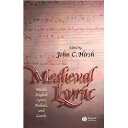 Medieval Lyric : Middle English Lyrics, Ballads, and Carols by Hirsh, John C., 9781405114813