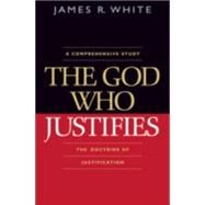 God Who Justifies : The Doctrine of Justification by White, James R., 9780764204814