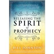 Releasing the Spirit of Prophecy: The Supernatural Power of Testimony by Johnson, Bill, 9780768404814