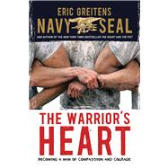 The Warrior's Heart: Becoming a Man of Compassion and Courage by Greitens, Eric, 9780544104815
