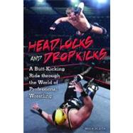 Headlocks and Dropkicks : A Butt-Kicking Ride Through the World of Professional Wrestling by KLUCK TED A., 9780313354816