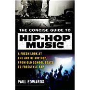 The Concise Guide to Hip-Hop Music A Fresh Look at the Art of Hip-Hop, from Old-School Beats to Freestyle Rap by Edwards, Paul, 9781250034816