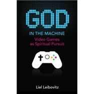God in the Machine: Video Games As Spiritual Pursuit by Leibovitz, Liel, 9781599474816