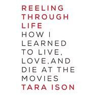 Reeling Through Life How I Learned to Live, Love and Die at the Movies by Ison, Tara, 9781619024816