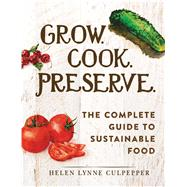 Grow. Cook. Preserve.: The Complete Guide to Sustainable Food by Culpepper, Helen Lynne, 9781440584817