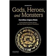 Gods, Heroes, and Monsters A Sourcebook of Greek, Roman, and Near Eastern Myths in Translation by López-Ruiz, Carolina, 9780190644819