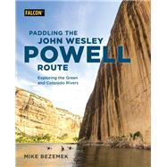 Paddling the John Wesley Powell Route Exploring the Green and Colorado Rivers by Bezemek, Mike, 9781493034819