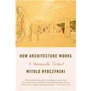 How Architecture Works A Humanist's Toolkit by Rybczynski, Witold, 9780374534820