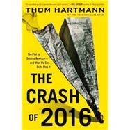 The Crash of 2016: The Plot to Destroy America-and What We Can Do to Stop It by Hartmann, Thom, 9780446584821