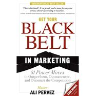 Get Your Black Belt in Marketing : 81 Power Moves to Outperform, Outmaneuver, and Outsmart the Competition by Pervez, Ali, 9781600374821