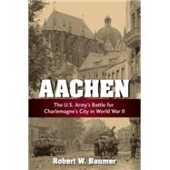 Aachen: The U.s. Army's Battle for Charlemagne's City in Wwii by Baumer, Robert W., 9780811714822