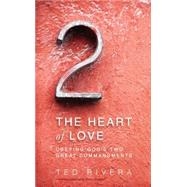 The Heart of Love: Obeying God's Two Great Commandments by Rivera, Ted, 9780310514824