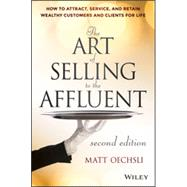 The Art of Selling to the Affluent How to Attract, Service, and Retain Wealthy Customers and Clients for Life by Oechsli, Matt, 9781118744826
