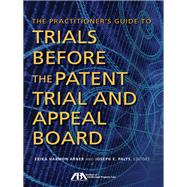 The Practitioner's Guide to Trials Before the Patent Trial and Appeal Board by Arner, Erika Harmon; Palys, Joseph E., 9781627224826