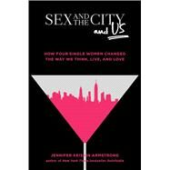 Sex and the City and Us How Four Single Women Changed the Way We Think, Live, and Love by Armstrong, Jennifer Keishin, 9781501164828