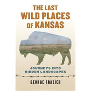 The Last Wild Places of Kansas by Frazier, George, 9780700624829
